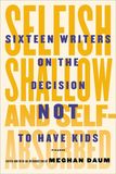 Jacket Image For: Selfish, Shallow, and Self-Absorbed: Sixteen Writers on the Decision Not to Have Kids